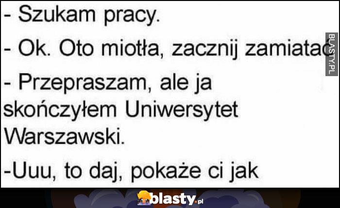 Szukam pracy, ok to miotła zacznij zamiatać, przepraszam ale ja skończyłem Uniwersytet Warszawski, uuu to daj, pokażę ci jak
