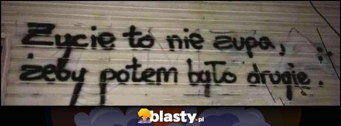 Życie to nie zupa, żeby potem było drugie napis na murze