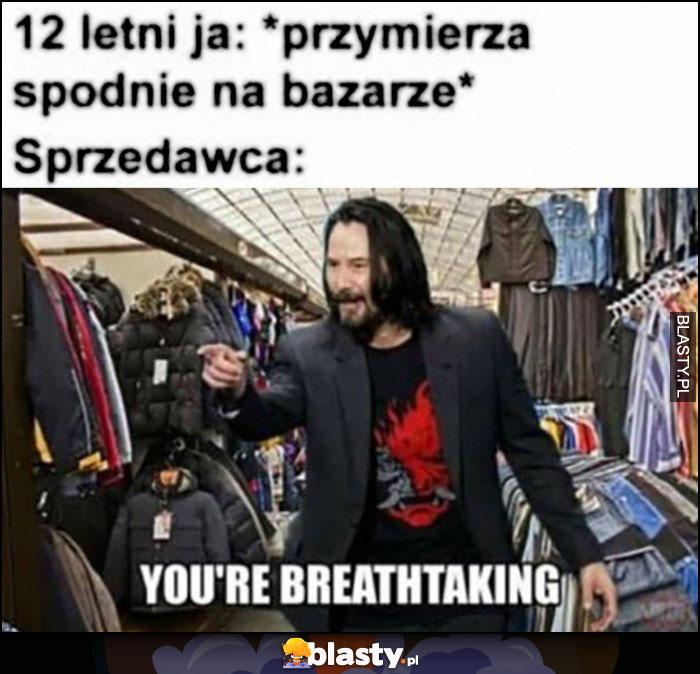 12 letni ja przymierzam spodnie na bazarze, sprzedawca Keanu Reeves: you're breathtaking