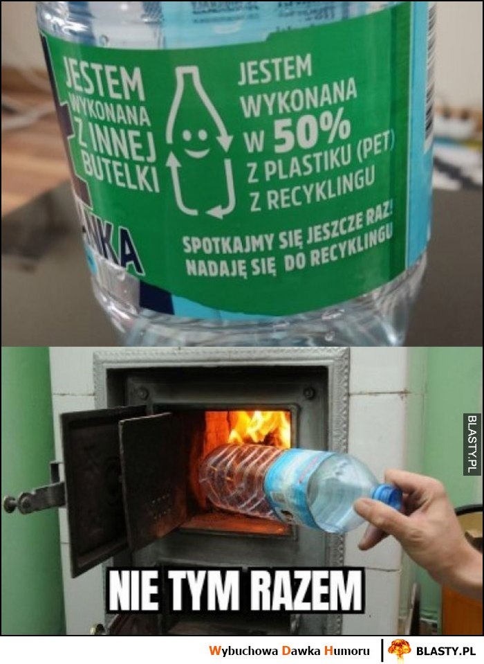 Butelka z plastiku spotkajmy się jeszce raz, nadaję się do recyclingu, nie tym razem wrzuca do pieca