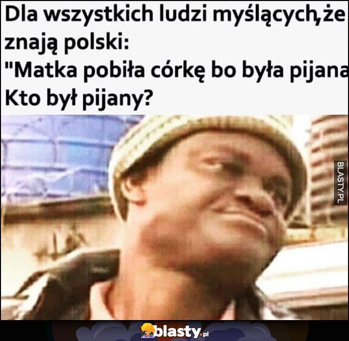 Dla wszystkich ludzi myślących, że znają polski: matka pobiła córkę bo była pijana, kto był pijany?