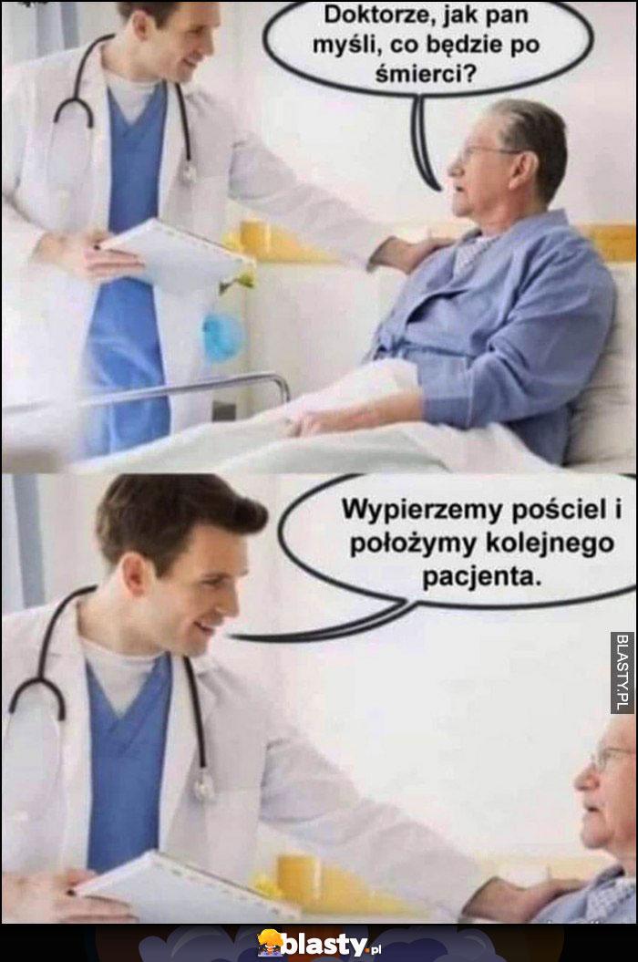 Doktorze jak pan myśli co będzie po śmierci? Wypierzemy pościel i położymy kolejnego pacjenta