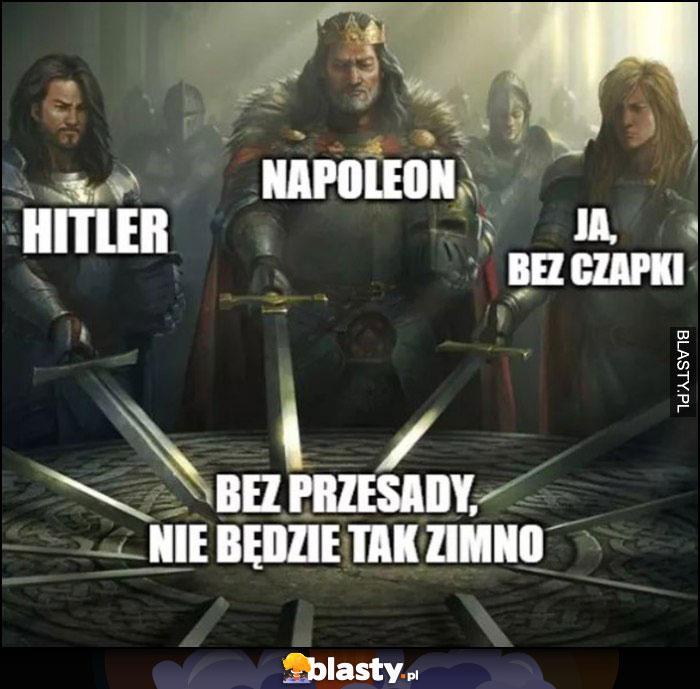 Hitler, Napoleon, ja bez czapki, bez przesady nie będzie tak zimno królowie miecze