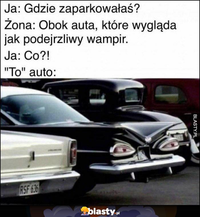 Ja: gdzie zaparkowałaś? Żona: obok auta, które wygląda jak podejrzliwy wampir, to auto: