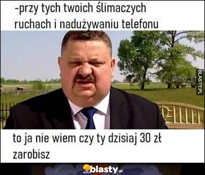 Janusz biznesmen: przy twoich ślimaczych ruchach i nadużywaniu teleonu to ja nie wiem czy ty dzisziaj 30 zł zarobisz