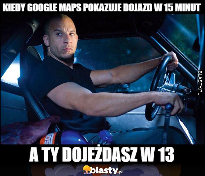 Kiedy Google Maps pokazuje dojazd w 15 minut a Ty dojeżdżasz w 13 Vin Diesel Szybcy i wściekli