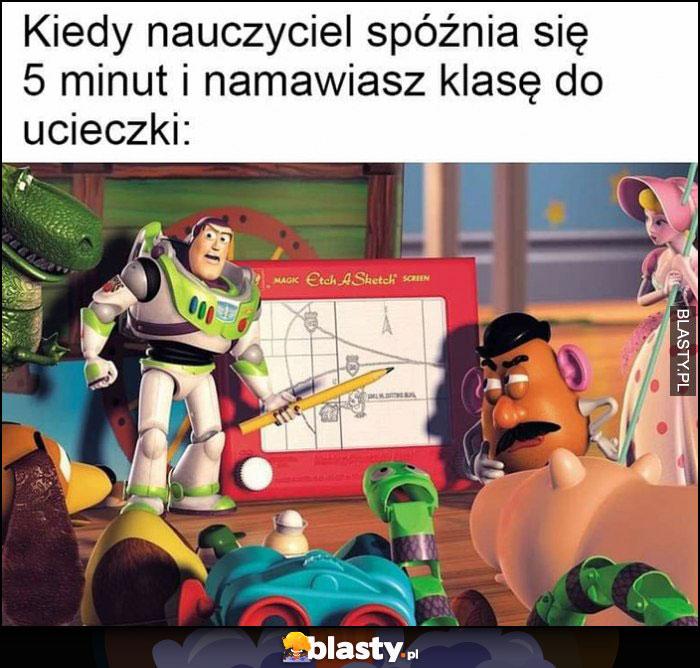Kiedy nauczyciel spóźnia się 5 minut i namawiasz klasę do ucieczki Toy Story