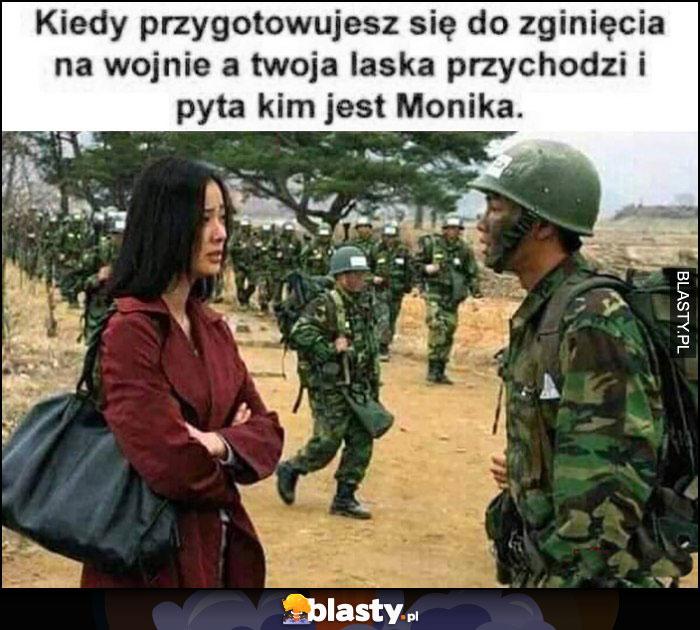 Kiedy przygotowujes się do zginięcia na wojnie a Twoja laska przychodzi i pyta kim jest Monika