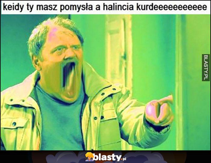 Kiedy ty masz pomysła a Halincia kurdeee Kiepscy Ferdek