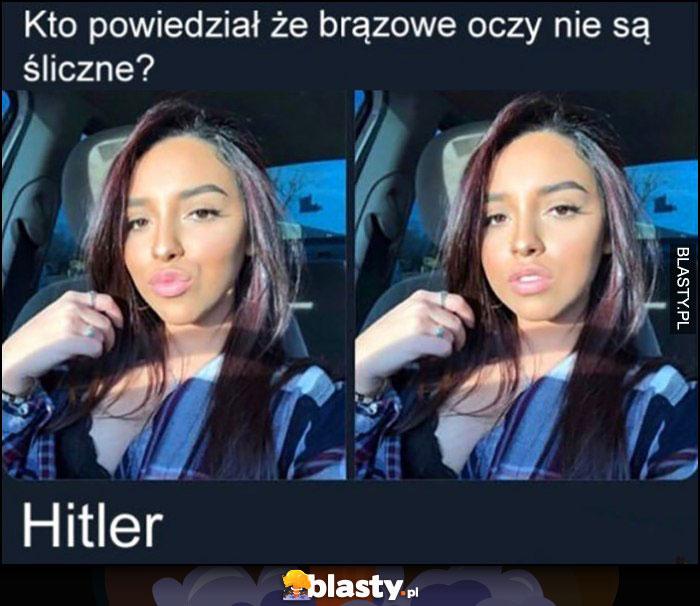 Kto powiedział, że brązowe oczy nie są śliczne? Hitler