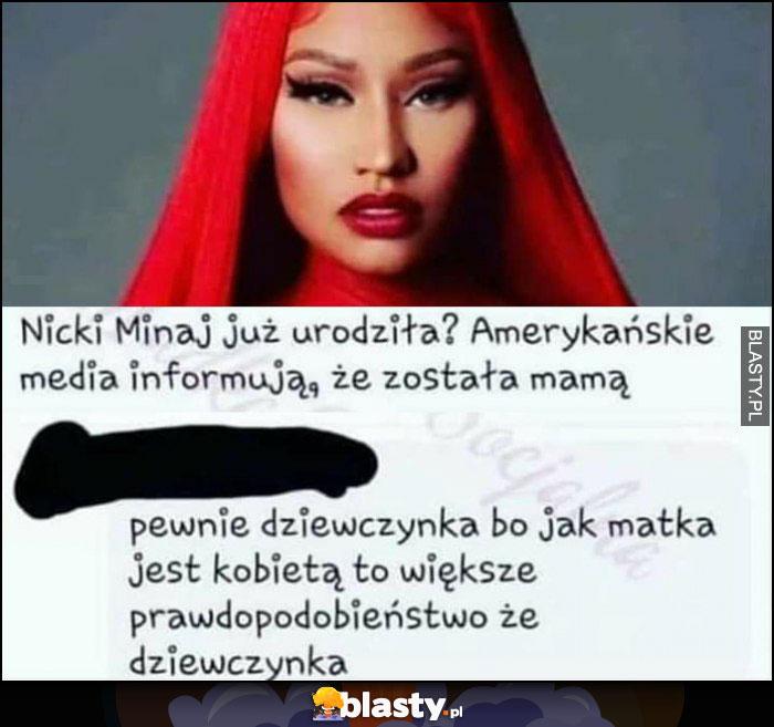 Nicki Minaj urodziła została mamą, pewnie dziewczynka bo jak matka jest kobietą to większe prawdopodobieństwo, że dziewczynka