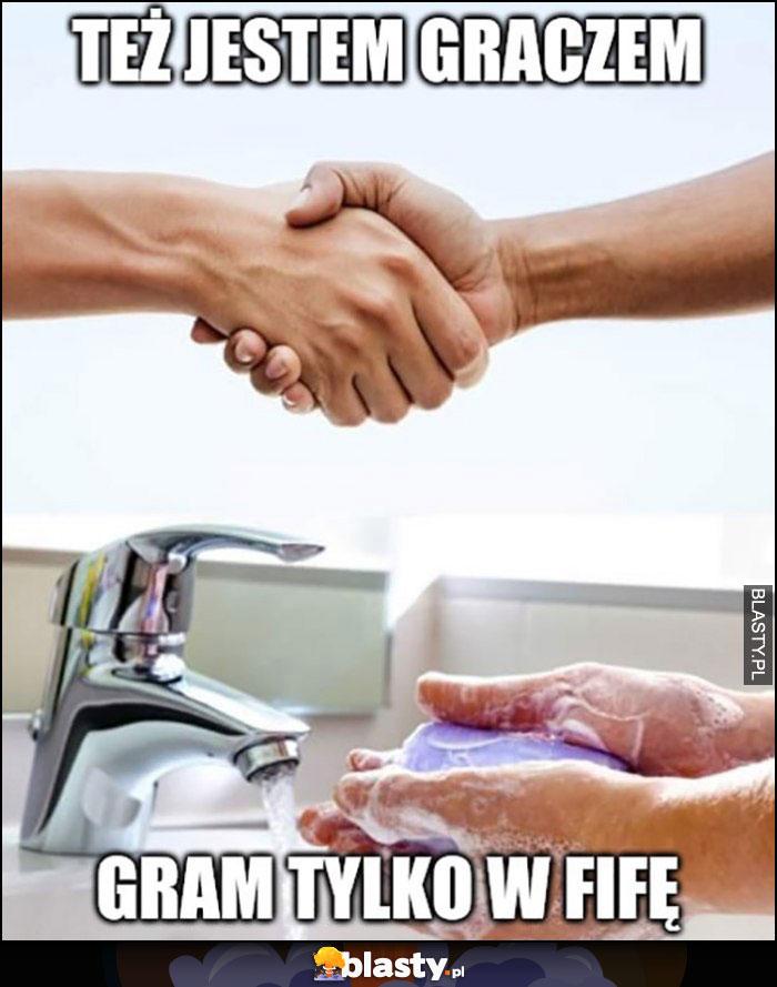 Też jestem graczem, gram tylko w FIFĘ myje ręce