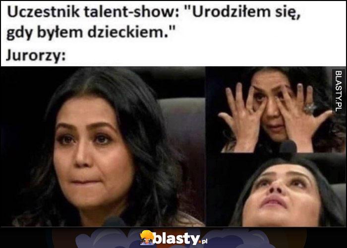 Uczestnik talent show: urodziłem się gdy byłem dzieckiem, jurorka jurorzy już płacze