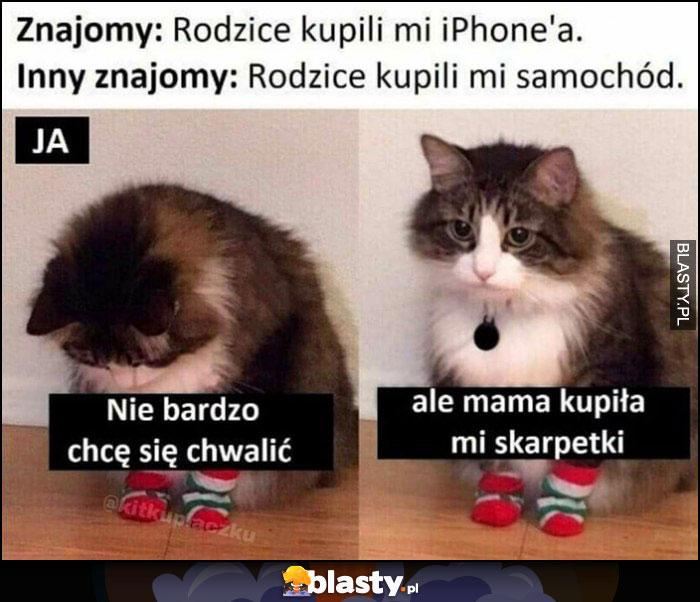 Znajomy: rodzice kupili mi iPhona, inny znajomy: a mi samochód, ja: nie bardzo chcę się chwalić ale mama kupiła mi skarpetki kot kotek