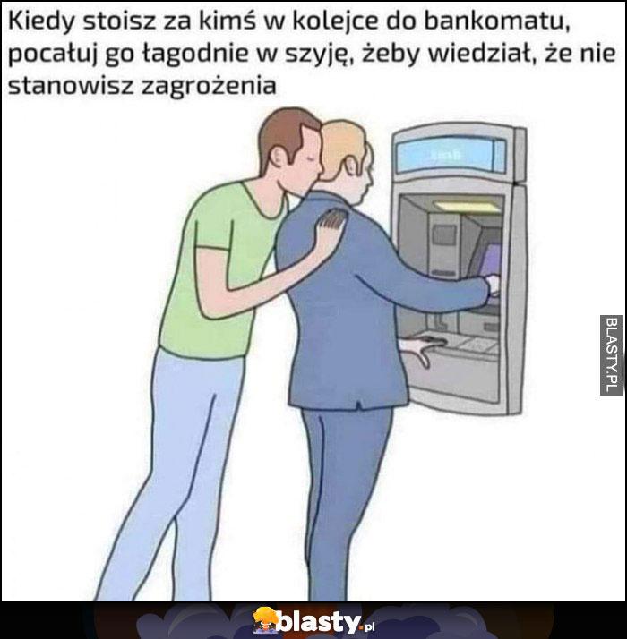 Kiedy stoisz za kimś w kolejce do bankomatu pocałuj go łagodnie w szyję, żeby wiedział, że nie stanowisz zagrożenia
