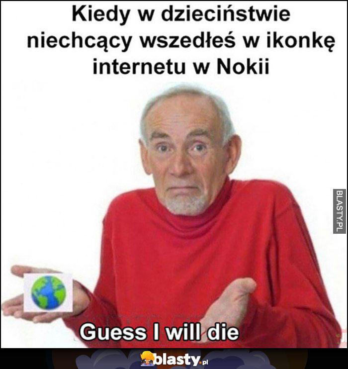 Kiedy w dzieciństwie niechcący wszedłeś w ikonkę internetu w Nokii, guess I will die