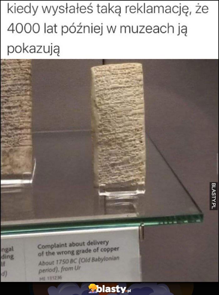 Kiedy wysłałęś taką reklamację, że 4000 lat później w muzeach ją pokazują