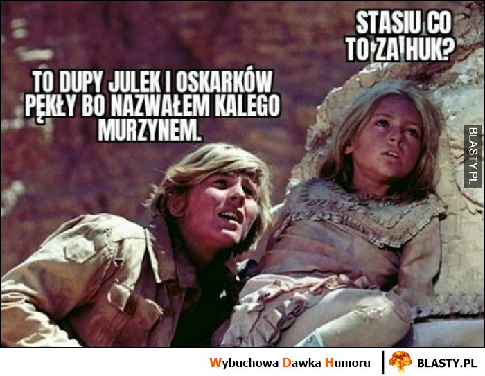 Stasiu co to za huk? To dupy Julek i Oskarków pękły bo nazwałem małego Kalego murzynem