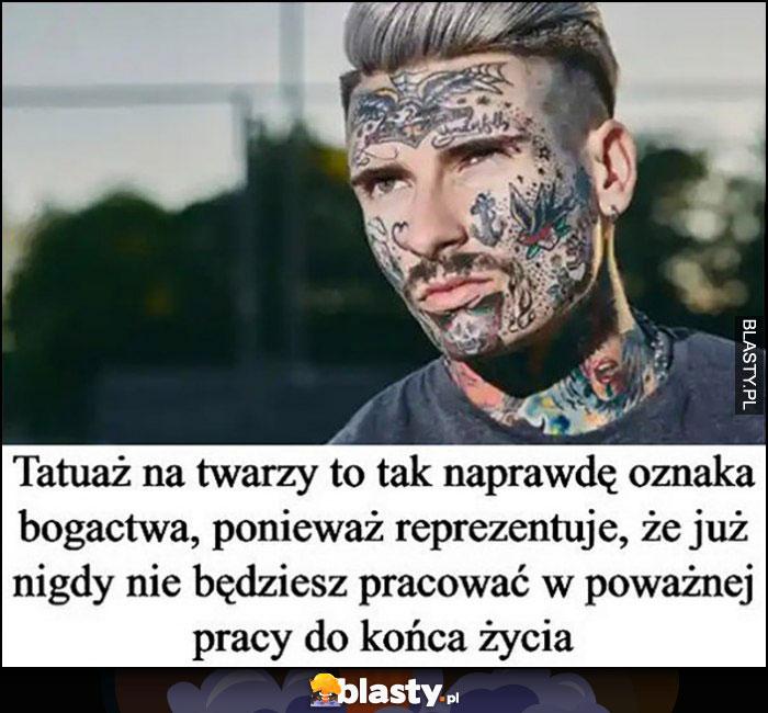 Tatuaż na twarzy to tak naprawdę oznaka bogactwa, ponieważ reprezentuje, że już nigdy nie będzisz pracować w poważnej pracy do końca życia