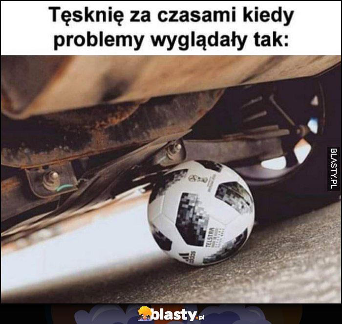 Tęsknię za czasami kiedy problemy wyglądały tak: piłka pod samochodem
