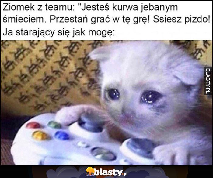 Ziomek z teamu: obraża mnie, ja starający się jak mogę smutny kot płacze