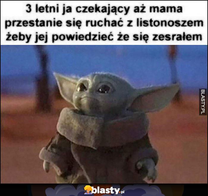3 letni ja czekający aż mama przestanie się dymać z listonoszem żeby jej powiedzieć, że się zesrałem baby Yoda