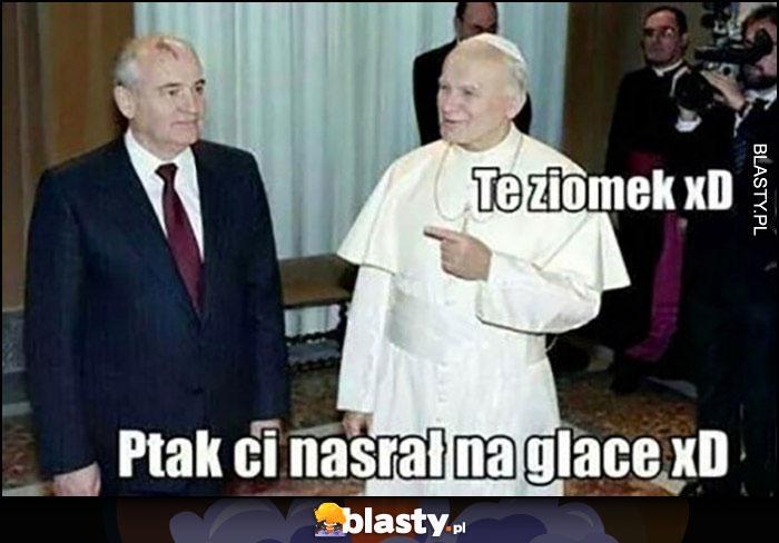 Gorbaczow papież Jan Paweł II te ziomek ptak ci nasrał na glacę