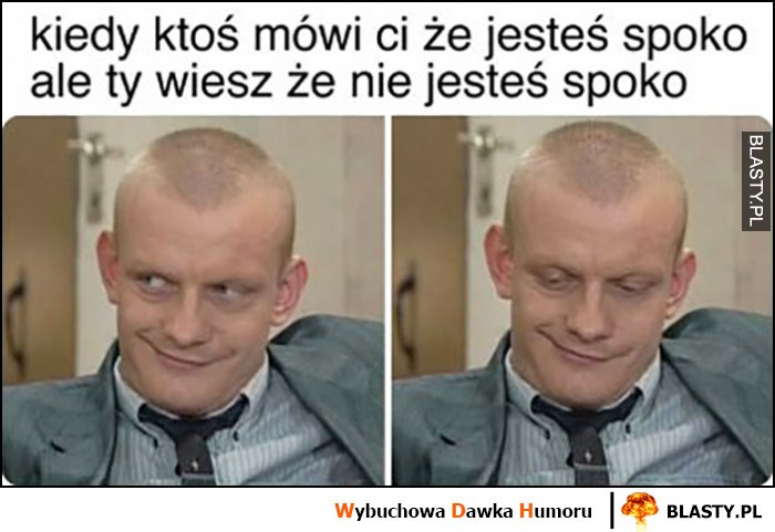 Kiedy ktoś mówi ci, że jesteś spoko, ale ty wiesz, że nie jesteś spoko Waldek Kiepski
