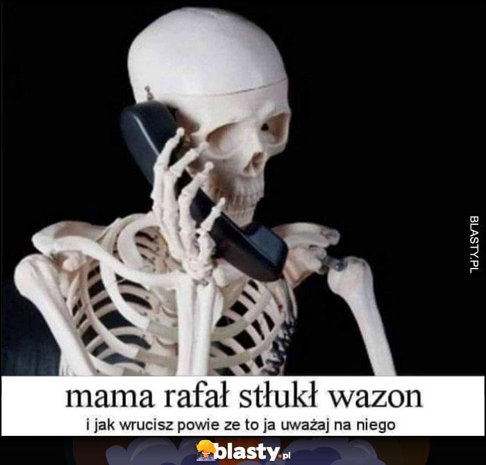 Mama Rafał stłukł wazon i jak wrócisz powie, że to ja uważaj na niego szkielet kościotrup dzwoni