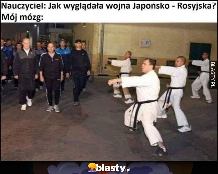Nauczyciel: jak wyglądała wojna Japońsko-Rosyjska? Mój mózg: karate vs dresiarze