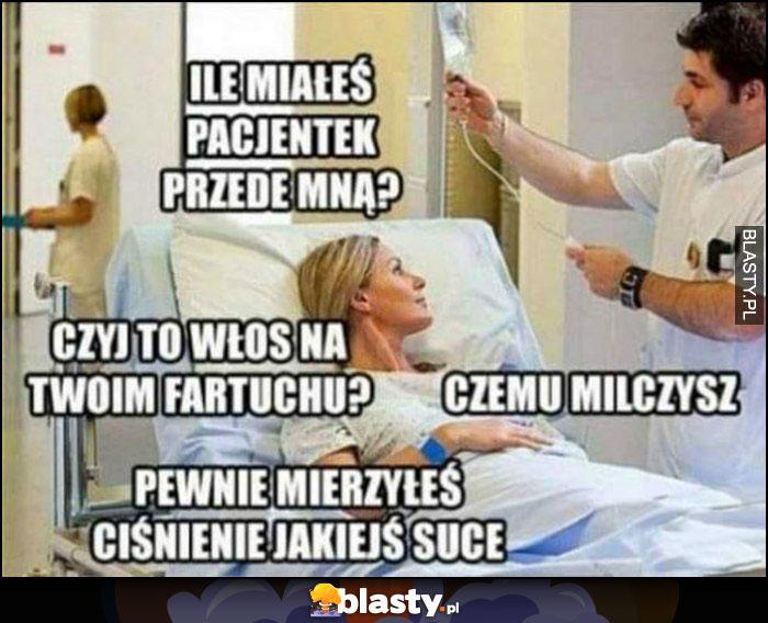 Pacjentka doktor ile miałeś pacjentek przede mną, czemu milczysz, pewnie mierzyłeś ciśnienie jakiejś suce