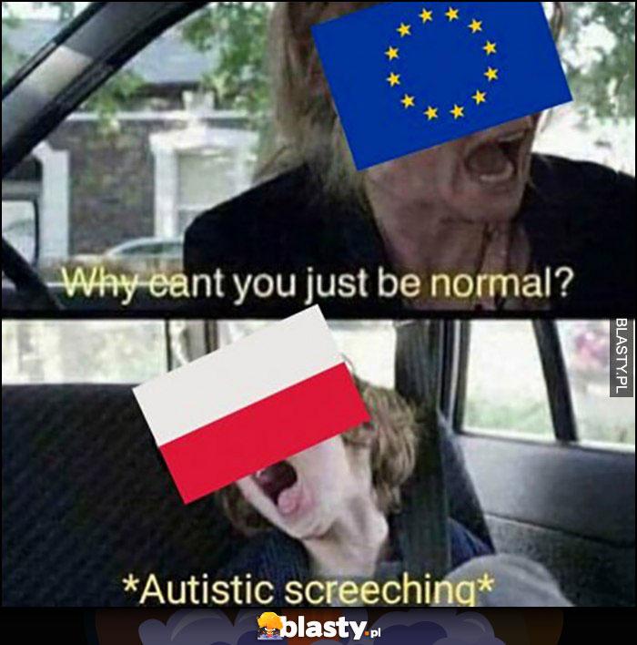 Unia Europejska do Polsi czemu nie możesz być normalna, Polska krzyczy autystycznie
