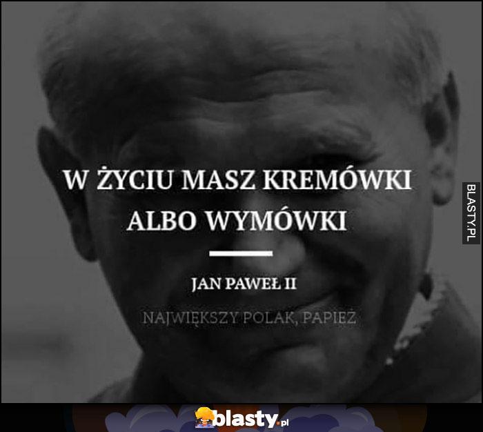 W życiu masz kremówki albo wymówki Jan Paweł II cytat