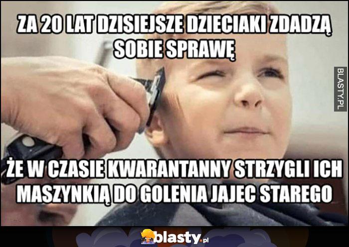 Za 20 lat dzisiejsze dzieciaki zdadzą sobie sprawę, że w czasie kwarantanny strzygli ich maszynką do golenia jajec starego