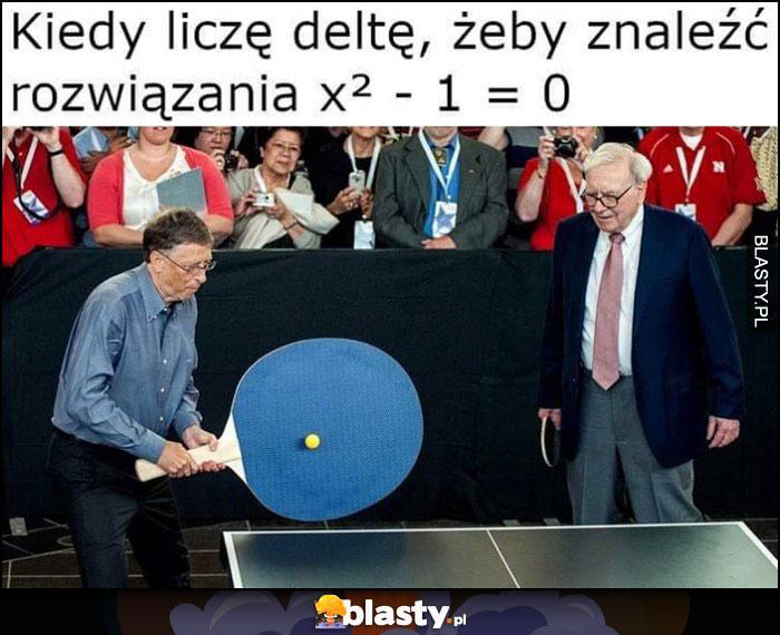 Bill Gates kiedy liczę deltę żeby znaleźć rozwiązanie x2-1=0 wielka pałeczka do ping ponga Warren Buffett