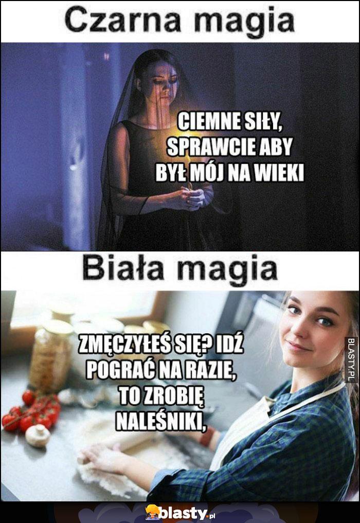 Czarna magia kobiety: ciemne siły, sprawcie aby był mój na wieki, biała magia: zmęczyłeś się? idź pograć na razie, to zrobię naleśniki