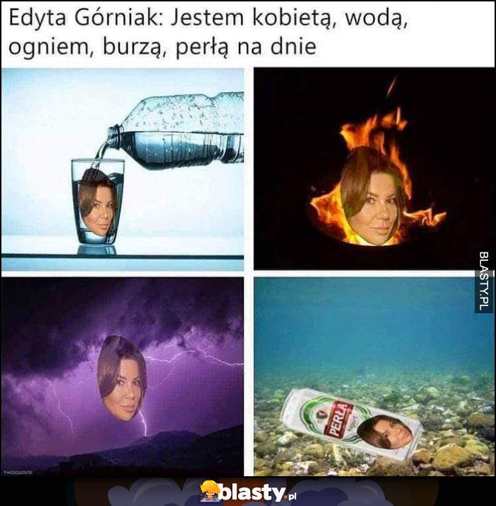 Edyta Górniak: jestem kobietą wodą ogniem burzą perłą na dnie dosłownie piwo Perła