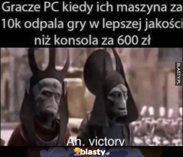 Gracze PC kiedy ich maszyna za 10 tysięcy odpala gry w lepszej jakości niż konsola za 600 zł, ah zwycięstwo