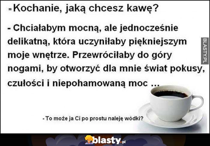 Kochanie jaką chcesz kawę? To może ja Ci po prostu naleję wódki?
