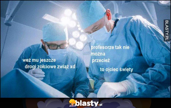 Operacja lekarz weź mu jeszcze drogi żółciowe zwiąż, profesorze tak nie można przecież to ojciec święty