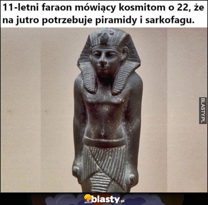 11-letni faraon mówiący kosmitom o 22, że na jutro potrzebuje piramidy i sarkofagu