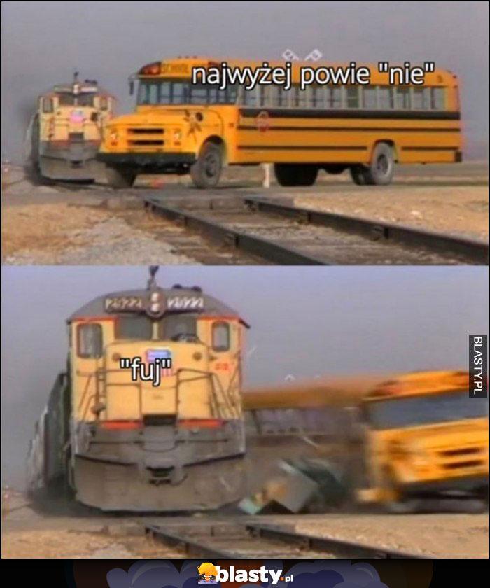 Autobus najwyżej powie nie, pociąg powiedziała jednak fuj