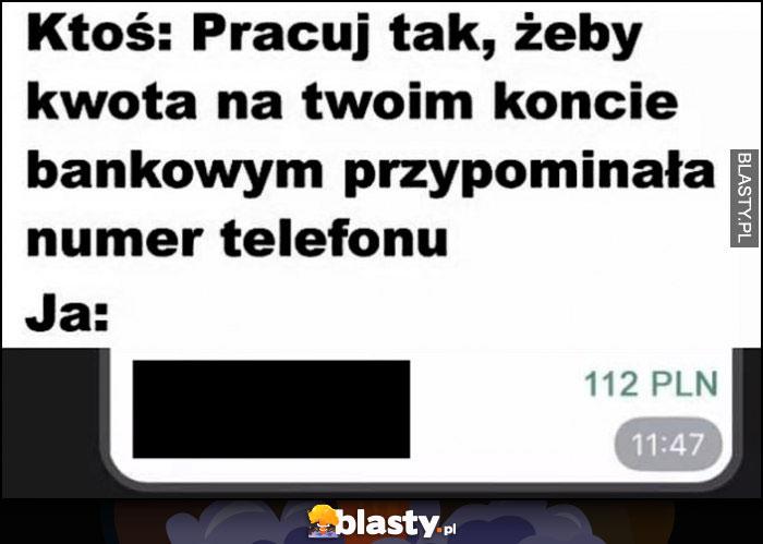 Ktoś: pracuj tak, żeby kwota na Twoim koncie bankowym przypominała numer telefonu, ja: 112 PLN