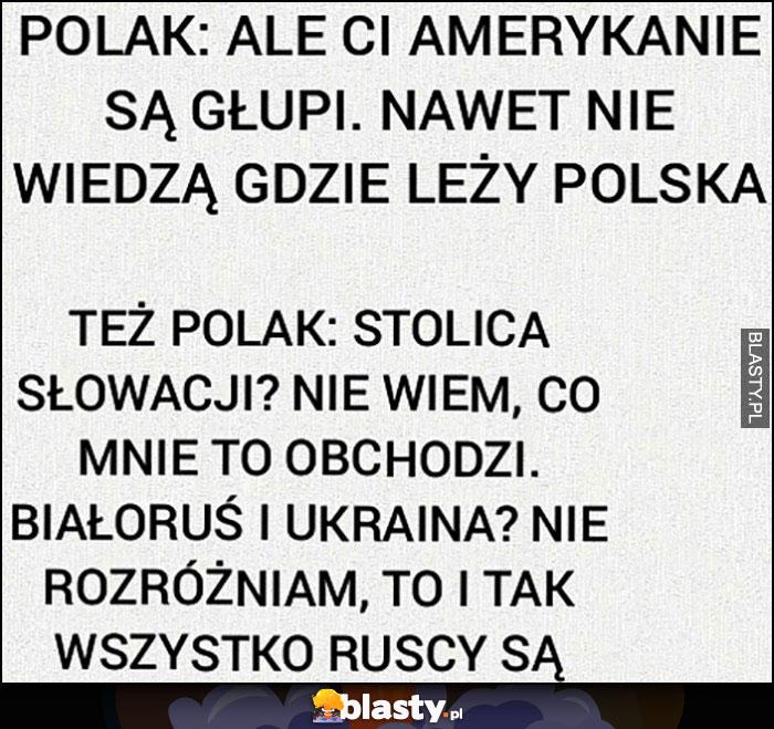 Polak: ale amerykanie są głupi nie wiedzą gdzie leży Polska, a sam nie wie jaka jest stolica Słowacji, nie rozróżnia Białorusi i Ukrainy