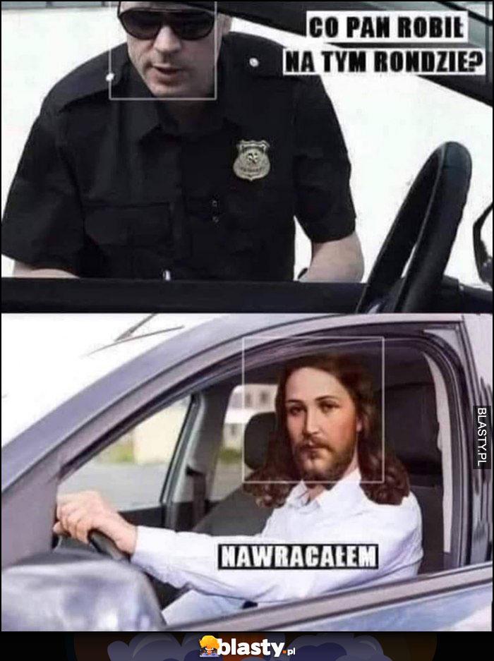 Policjant: co Pan robił na tym rondzie, Jezus: nawracałem