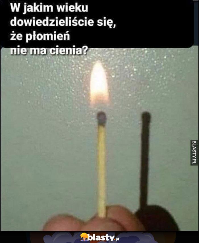W jakim wieku dowiedzieliście się, że płomień nie ma cienia?