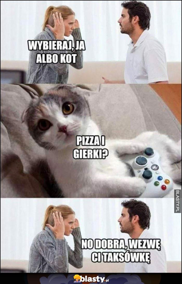 Wybieraj, ja albo kot, kot: pizza i gierki? No dobra, wezmę Ci taksówkę
