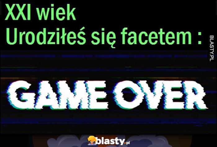 XXI wiek, urodziłeś się facetem: game over