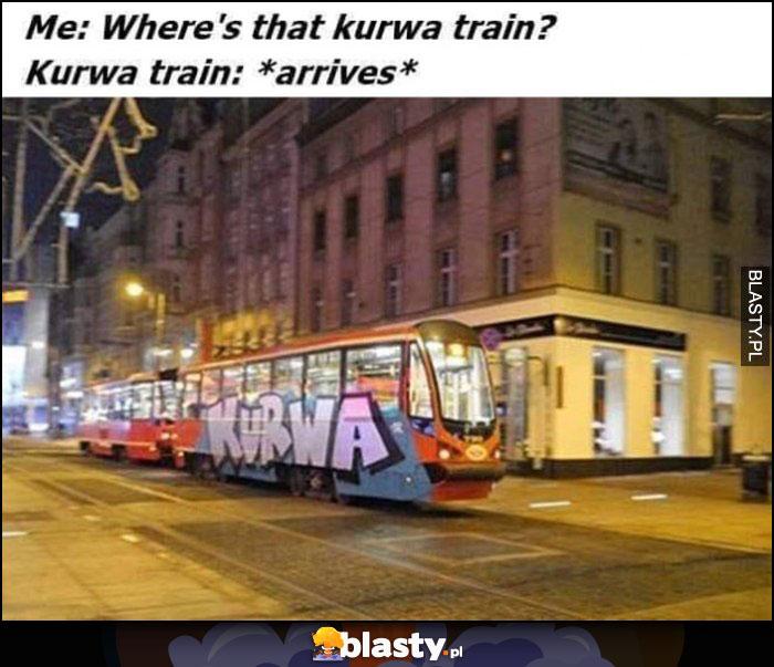 Ja: gdzie jest kurna pociąg tramwaj, Kurna train przyjeżdża