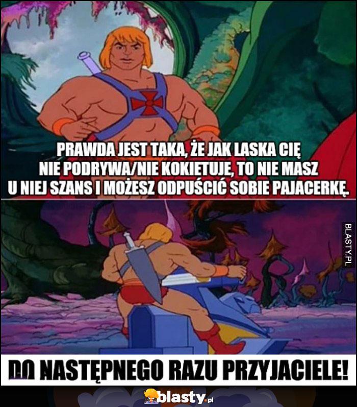 Jak laska cię nie podrywa to nie masz u niej szans i sobie odpuść He-Man porada
